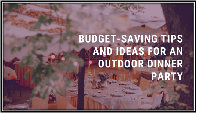 BUDGET SAVING TIPS AND IDEAS FOR AN OUTDOOR DINNER PARTY