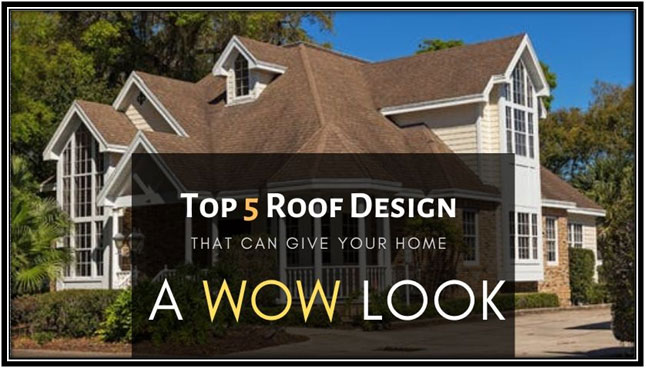 Top 5 Roof Design that can give your home a Wow look